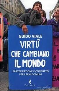 Guido Viale, VIRTU' che CAMBIANO IL MONDO. PARTECIPAZIONE e CONFLITTO per i BENI COMUNI, Feltrinelli 2013