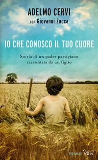 """Adelmo Cervi, con Giovanni Zucca """"IO CHE CONOSCO il TUO CUORE"""", Edizioni PIEMME, Milano 2014"""