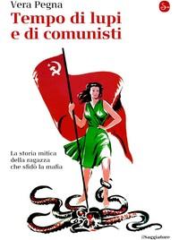 Tempo di lupi e di comunisti, biografia di Vera Pegna, la militante del PCI che sfidò la mafia