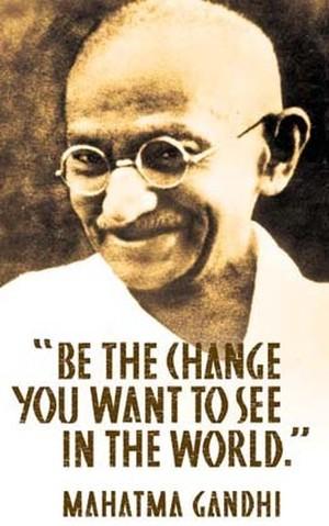 Sii tu il cambiamento che vuoi vedere nel mondo