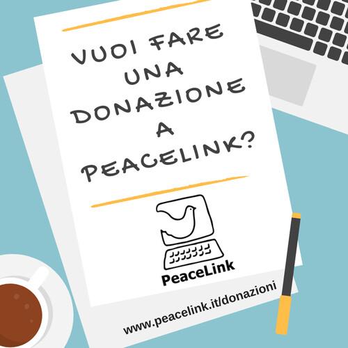 L'IBAN di PeaceLink è IT65 A050 1804 0000 0001 1154 580 (Banca Etica). Si può donare su conto corrente postale n. 13403746 con bollettino postale. Se vuoi fare una donazione online con PayPal clicca qui (www.paypal.me/peacelink)