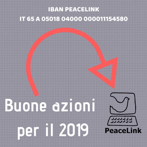 PeaceLink continuerà nel 2019 l'impegno per la pace, i diritti umani e la solidarietà avviato nel 1991. Proseguirà le campagne in difesa dell'ambiente e della salute. Continuerà a essere un laboratorio di cittadinanza attiva aperto ai bisogni della gente. Se vuoi unirti scrivi a volontari@peacelink.it e se vuoi sostenere queste buone azioni clicca qui e fai una donazione. Puoi usare l'IBAN bancario per un bonifico, oppure puoi donare sul conto corrente postale. Anche se hai Paypal o la carta di credito clicca qui.