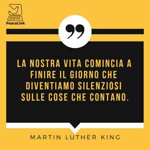 LA NOSTRA VITA COMINCIA A FINIRE IL GIORNO CHE DIVENTIAMO SILENZIOSI SULLE COSE CHE CONTANO. MARTIN LUTHER KING