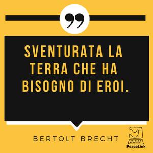 """""""Sventurata la terra che ha bisogno di eroi"""". (Brecht)"""