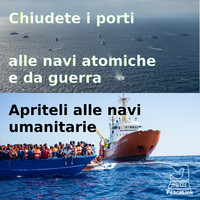 Chiudete i porti alle navi atomiche e da guerra. Apriteli alle navi umanitarie