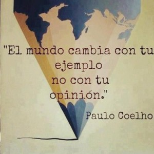 """""""Il mondo cambia con il tuo esempio, non con la tua opinione"""". Paolo Coelho"""
