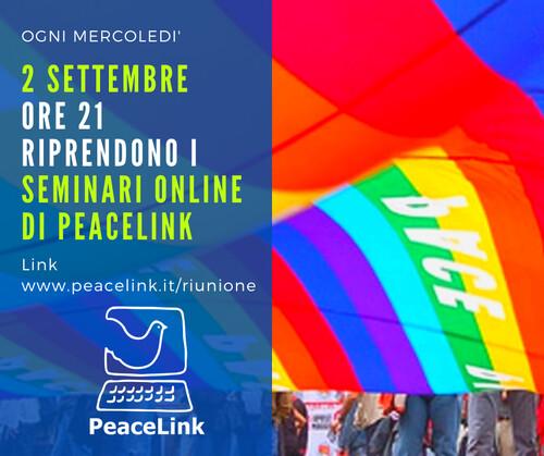 Riprendono i webinar di PeaceLink. Alle ore 21 di mercoledì 2 settembre in videoconferenza collegatevi cliccando qui e potrete anche fare le vostre proposte a PeaceLink. Potete cliccare qui anche per prenotarvi: riceverete il link per partecipare. Se vi collegate da PC non avete bisogno di scaricare alcun software. Per questi video-incontri consigliamo di usare cuffie e microfono: è meglio.